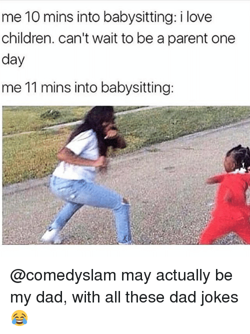 Children, Dad, and Funny: me 10 mins into babysitting: i love  children. can't wait to be a parent one  day  me 11 mins into babysitting: @comedyslam may actually be my dad, with all these dad jokes 😂