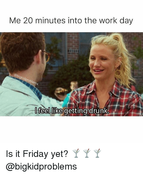 Friday, It's Friday, and Work: Me 20 minutes into the work day  feellike getting drunke Is it Friday yet? 🍸🍸🍸@bigkidproblems