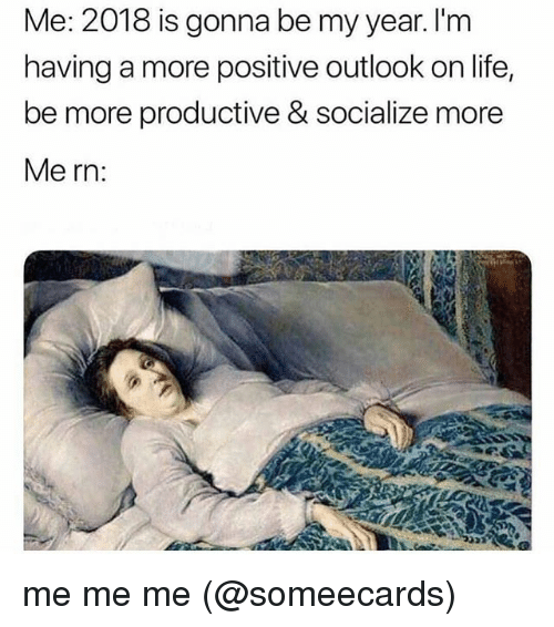 Life, Memes, and Outlook: Me: 2018 is gonna be my year. I'm  having a more positive outlook on life,  be more productive & socialize more  Me rn: me me me (@someecards)