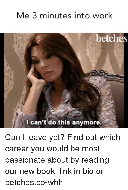 Work, Book, and Link: Me 3 minutes into work  betches  I can't do this anymore. Can I leave yet? Find out which career you would be most passionate about by reading our new book, link in bio or betches.co-whh
