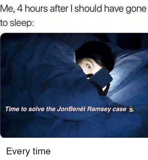 Funny, Time, and Girl Memes: Me, 4 hours after I should have gone  to sleep:  Time to solve the JonBenet Ramsey case Every time