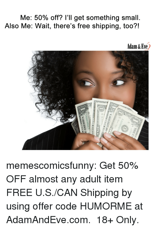 Tumblr, Blog, and Free: Me: 50% off? I'll get something small  Also Me: Wait, there's free shipping, too?!  Adam&Eve memescomicsfunny:  Get 50% OFF almost any adult item  FREE U.S./CAN Shipping by using offer code HUMORME at AdamAndEve.com.  18+ Only.