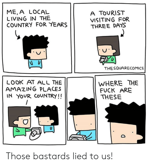 Fuck, Amazing, and Living: ME,A LOCAL  LIVING IN THE  COUNTRY FOR YEARS  A TOURIST  VISITING FOR  THREE DAYS  THESQUARECOMICS  WHERE THE  FUCK ARE  THESE  LOOK AT ALL HE  AMAZING PLACES  IN YOUR COUNTRY!! Those bastards lied to us!