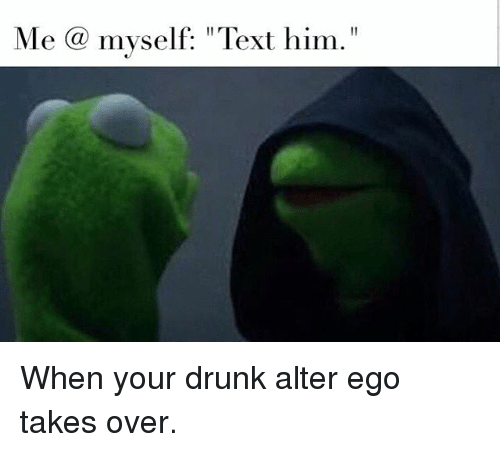 Me a Myself Text Him When Your Drunk Alter Ego Takes Over