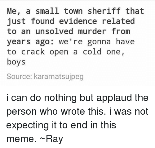 Meme, Tumblr, and Cold: Me, a small town sheriff that  just found evidence related  to an unsolved murder from  years ago  we're gonna have  to crack open a cold one,  boys  Source: karamatsujpeg i can do nothing but applaud the person who wrote this. i was not expecting it to end in this meme. ~Ray