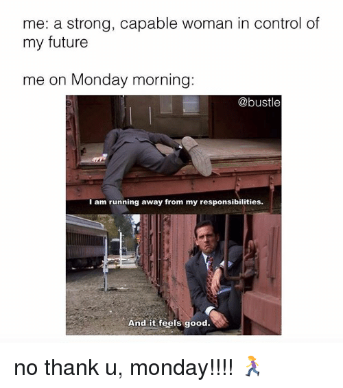 Future, Memes, and Control: me: a strong, capable woman in control of  my future  me on Monday morning:  @bustle  I am running away from my responsibilities  And it feels good. no thank u, monday!!!! 🏃♀️