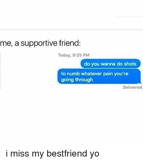 Memes, Yo, and Today: me, a supportive friend:  Today, 9:25 PM  do you wanna do shots  to numb whatever pain you're  going through  Delivered i miss my bestfriend yo