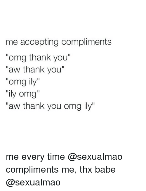 "Omg, Thank You, and Babes: me accepting compliments  ""omg thank you""  aw thank you  omg ily  ily omg  ""aw thank you omg ily"" me every time @sexualmao compliments me, thx babe @sexualmao"