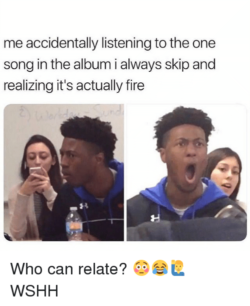 Fire, Memes, and Wshh: me accidentally listening to the one  song in the album i always skip and  realizing it's actually fire Who can relate? 😳😂🙋♂️ WSHH