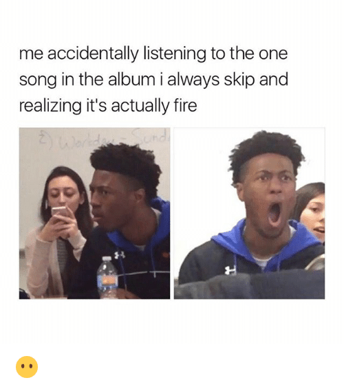Fire, Girl Memes, and Song: me accidentally listening to the one  song in the album i always skip and  realizing it's actually fire 😶