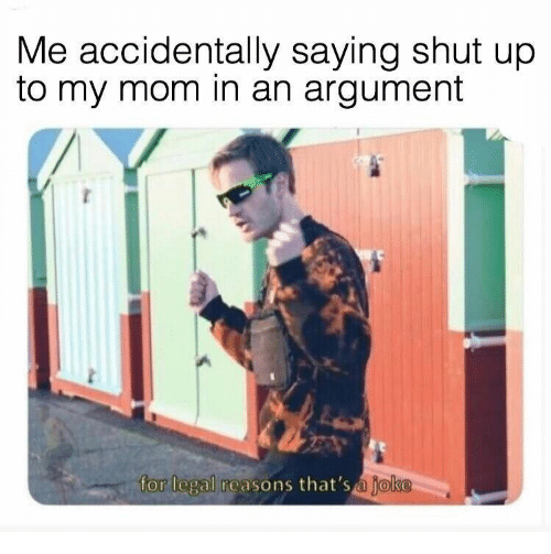 Shut Up, Mom, and For: Me accidentally saying shut up  to my mom in an argument  for legal reasons that's a joke