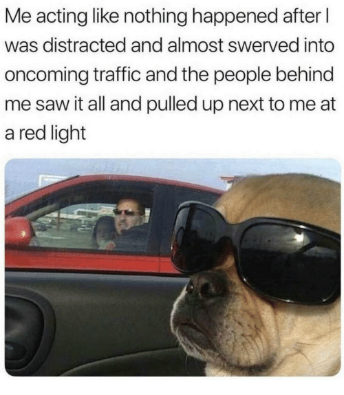 Saw, Traffic, and Acting: Me acting like nothing happened after l  was distracted and almost swerved into  oncoming traffic and the people behind  me saw it all and pulled up next to me at  a red light