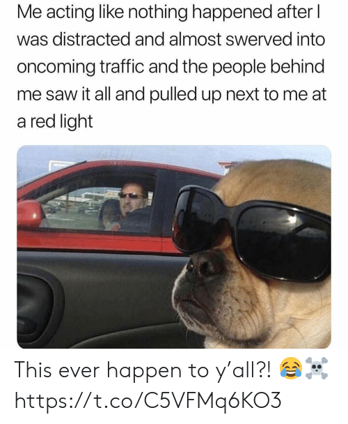 Saw, Traffic, and Acting: Me acting like nothing happened after l  was distracted and almost swerved into  oncoming traffic and the people behind  me saw it all and pulled up next to me at  a red light This ever happen to y'all?! 😂☠️ https://t.co/C5VFMq6KO3