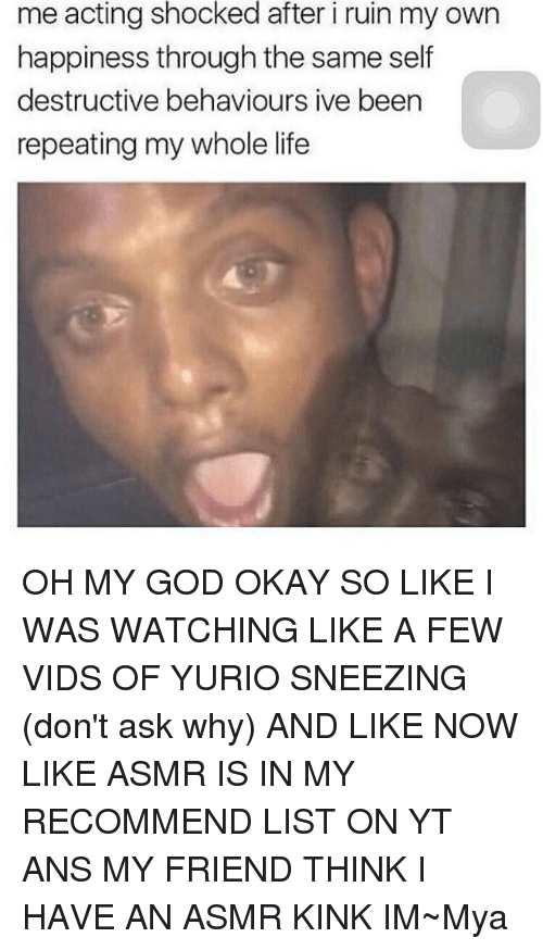 Memes, Oh My God, and Asmr: me acting shocked after i ruin my own  happiness through the same self  destructive behaviours ive been  repeating my whole life OH MY GOD OKAY SO LIKE I WAS WATCHING LIKE A FEW VIDS OF YURIO SNEEZING (don't ask why) AND LIKE NOW LIKE ASMR IS IN MY RECOMMEND LIST ON YT ANS MY FRIEND THINK I HAVE AN ASMR KINK IM~Mya
