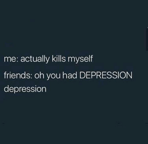 Friends, Depression, and You: me: actually kills myself  friends: oh you had DEPRESSION  depression
