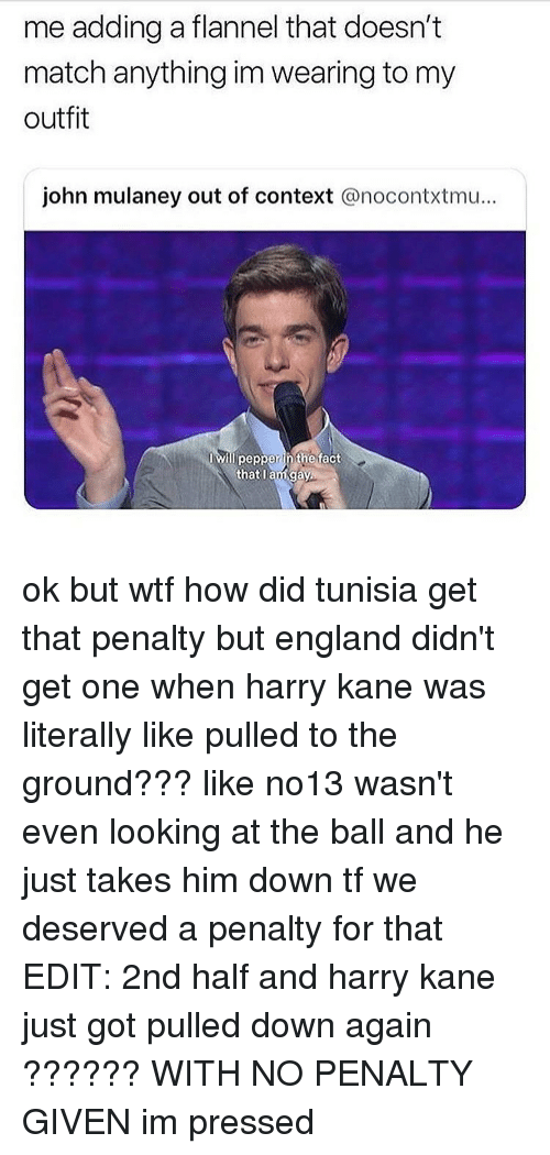 England, Tumblr, and Wtf: me adding a flannel that doesn't  match anything im wearing to my  outfit  john mulaney out of context @nocontxtmu...  Iwill pepper ih the fact  thatlam gay ok but wtf how did tunisia get that penalty but england didn't get one when harry kane was literally like pulled to the ground??? like no13 wasn't even looking at the ball and he just takes him down tf we deserved a penalty for that EDIT: 2nd half and harry kane just got pulled down again ?????? WITH NO PENALTY GIVEN im pressed