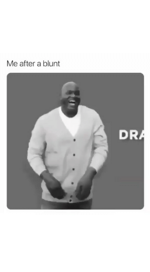 Funny, Blunt, and After: Me after a blunt  DRA