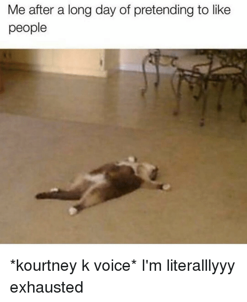Voice, Girl Memes, and Day: Me after a long day of pretending to like  people *kourtney k voice* I'm literalllyyy exhausted