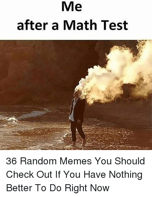 Memes, Math, and Test: Me  after a Math Test 36 Random Memes You Should Check Out If You Have Nothing Better To Do Right Now