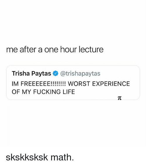 Fucking, Life, and Math: me after a one hour lecture  Trisha Paytas@trishapaytas  OF MY FUCKING LIFE skskksksk math.