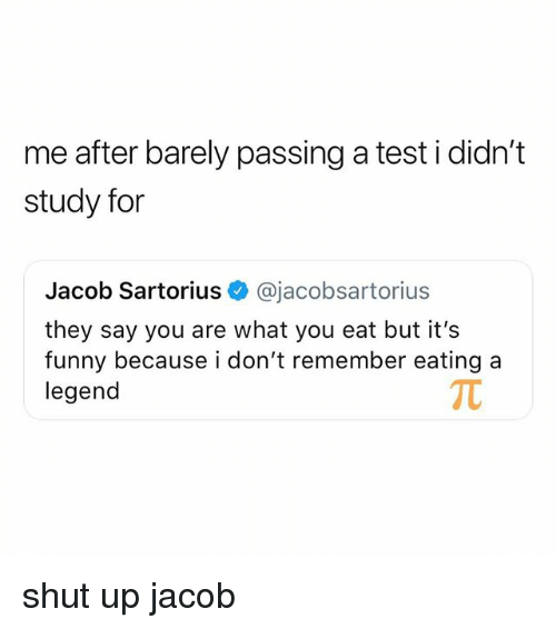 Funny, Shut Up, and Test: me after barely passing a test i didn't  study for  Jacob Sartorius @jacobsartorius  they say you are what you eat but it's  funny because i don't remember eating a  legend shut up jacob
