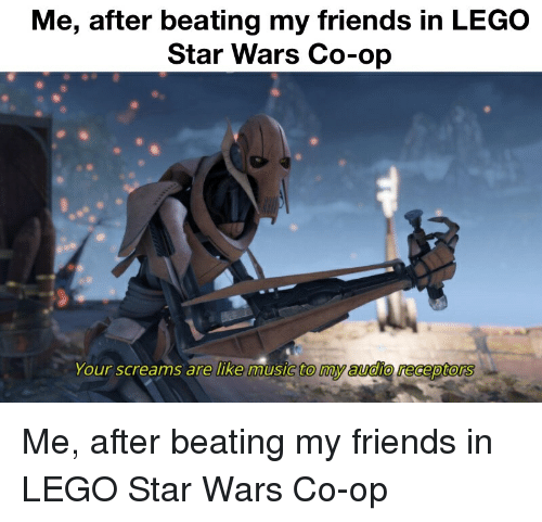 Me After Beating My Friends In Lego Star Wars Co Op Your Screams Are