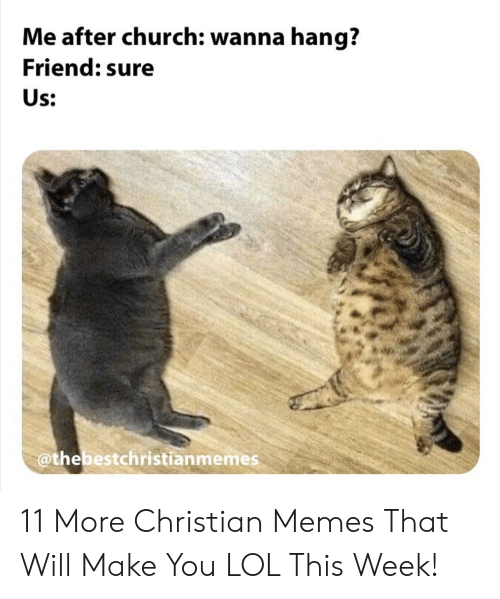 Church, Lol, and Memes: Me after church: wanna hang?  Friend: sure  Us:  @thebestchristianmemes 11 More Christian Memes That Will Make You LOL This Week!