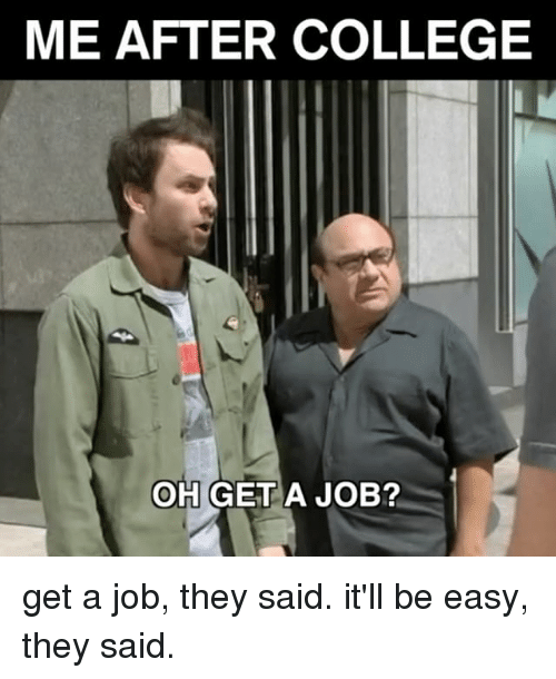 College, Relatable, and Job: ME AFTER COLLEGE  OH GET A JOB? get a job, they said. it'll be easy, they said.