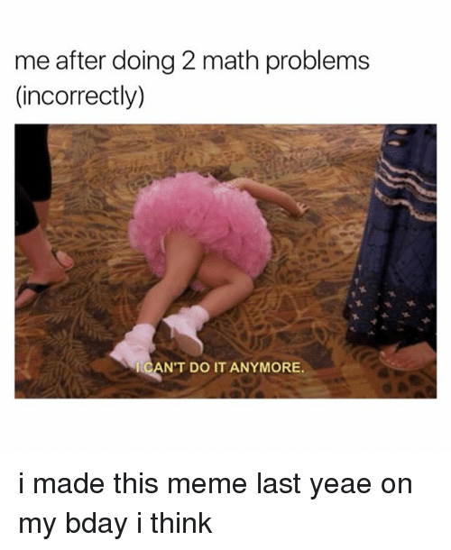 Meme, Math, and Think: me after doing 2 math problems  (incorrectly.)  CAN'T DO IT ANYMORE i made this meme last yeae on my bday i think