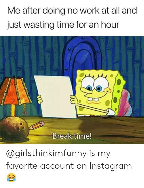 Instagram, Memes, and Work: Me after doing no work at all and  just wasting time for an hour  Break time! @girlsthinkimfunny is my favorite account on Instagram 😂