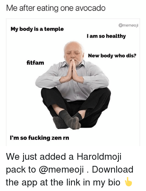 Fucking, Who Dis, and Avocado: Me after eating one avocado  Omemeoji  My body is a temple  I am so healthy  New body who dis?  fitfam  I'm so fucking zen rn We just added a Haroldmoji pack to @memeoji . Download the app at the link in my bio 👆