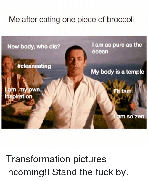 Fam, Memes, and Who Dis: Me after eating one piece of broccoli  I am as pure as the  ocea  New body, who dis?  #cleaneating  My body is a temple  myown  Fit fam  inspiration  so zen Transformation pictures incoming!! Stand the fuck by.