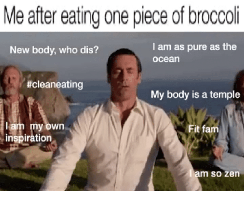 Fam, Memes, and Who Dis: Me after eating one piece of broccoli  New body, who dis?  l am as pure as the  ocean  #cleaneating  My body is a temple  lam my own  inspiration  Fit fam  m so zen