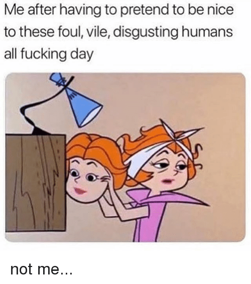 Fucking, Nice, and Day: Me after having to pretend to be nice  to these foul, vile, disgusting humans  all fucking day not me...