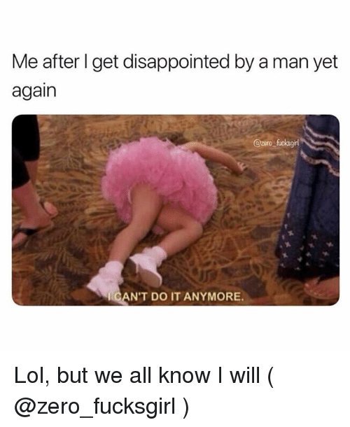 Disappointed, Lol, and Zero: Me after l get disappointed by a man yet  again  @zero fuckegirl  CAN'T DO IT ANYMORE. Lol, but we all know I will ( @zero_fucksgirl )