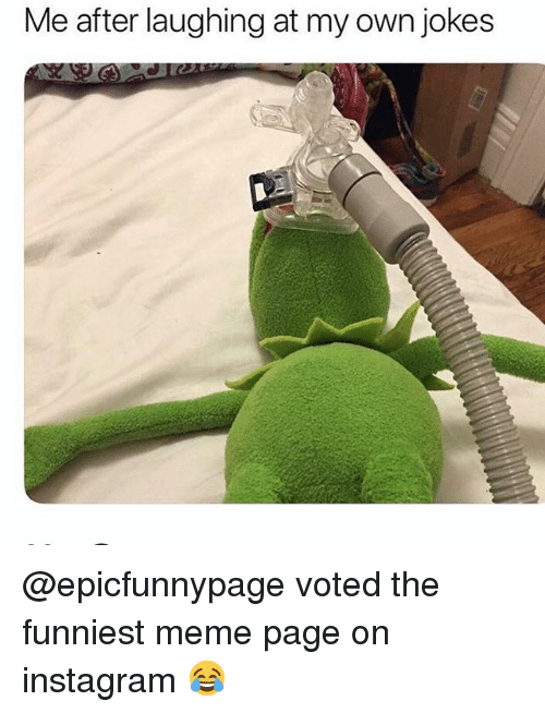 Funny, Instagram, and Meme: Me after laughing at my own jokes @epicfunnypage voted the funniest meme page on instagram 😂