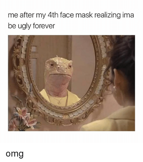 Omg, Ugly, and Forever: me after my 4th face mask realizing ima  be ugly forever omg