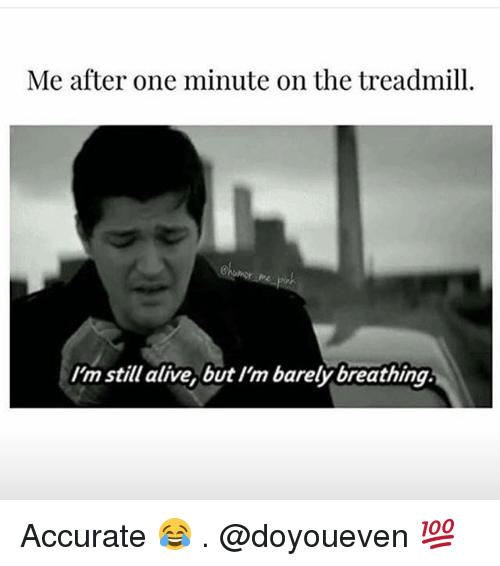 Alive, Gym, and Treadmill: Me after one minute on the treadmill.  I'm still alive, but I'm barelybreathing. Accurate 😂 . @doyoueven 💯