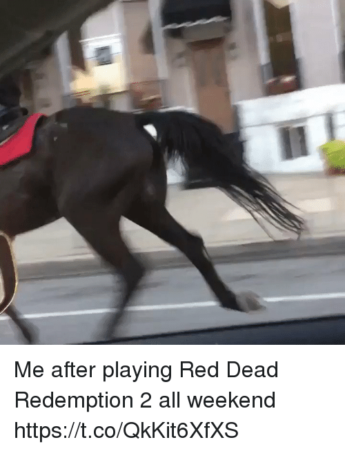 me.me: Me after playing Red Dead Redemption 2 all weekend https://t.co/QkKit6XfXS