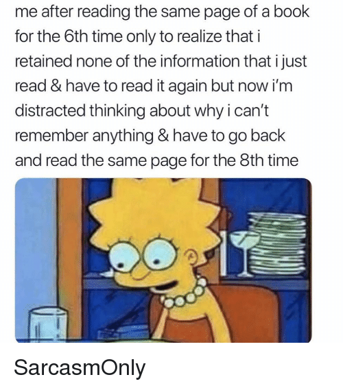 Funny, Memes, and Book: me after reading the same page of a book  for the 6th time only to realize that i  retained none of the information that ijust  read & have to read it again but now i'm  distracted thinking about why ican't  remember anything & have to go back  and read the same page for the 8th time SarcasmOnly