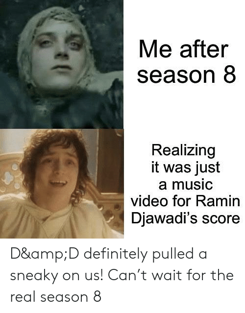 Definitely, Music, and The Real: Me after  season 8  Realizing  it was just  a music  video for Ramin  Djawadi's score D&D definitely pulled a sneaky on us! Can't wait for the real season 8
