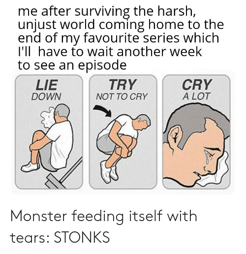 Monster, Reddit, and Home: me after surviving the harsh,  unjust world coming home to the  end of my favourite series which  I'll have to wait another week  to see an episode  TRY  CRY  A LOT  LIE  DOWN  NOT TO CRY Monster feeding itself with tears: STONKS