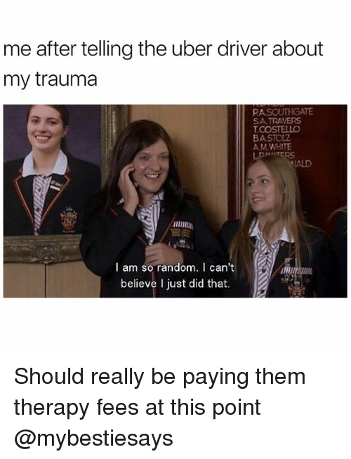 Uber, Uber Driver, and Girl Memes: me after telling the uber driver about  my trauma  PA  SA TRAVERS  COSTELLO  BASTOLZ  AM WHITIE  ALD  照敬  I am so random. I can't  believe I just did that. Should really be paying them therapy fees at this point @mybestiesays