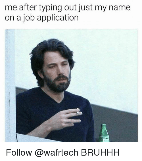 Dank Memes, Job, and Name: me after typing out just my name  on a job application Follow @wafrtech BRUHHH