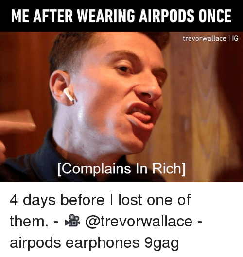 9gag, Memes, and Lost: ME AFTER WEARING AIRPODS ONCE  trevorwallace I IG  [Complains In Rich] 4 days before I lost one of them. - 🎥 @trevorwallace - airpods earphones 9gag