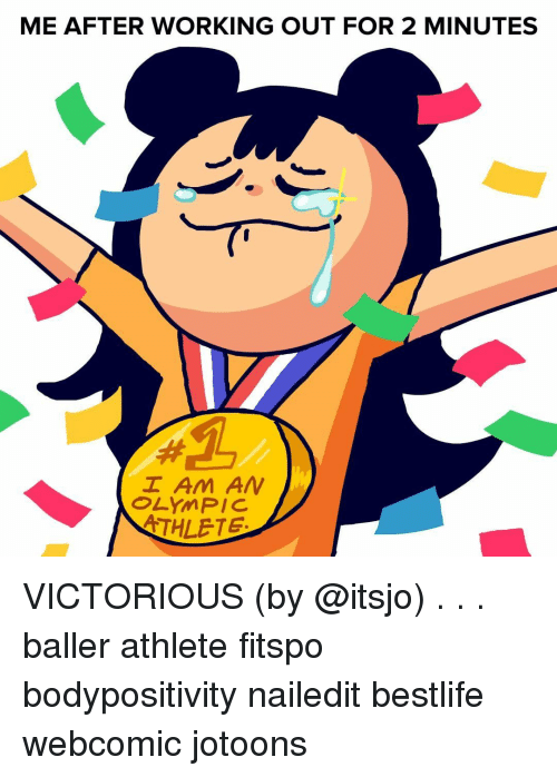 Memes, Working Out, and Victorious: ME AFTER WORKING OUT FOR 2 MINUTES  I Am AN  OLYMPIC  THLETE VICTORIOUS (by @itsjo) . . . baller athlete fitspo bodypositivity nailedit bestlife webcomic jotoons