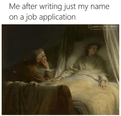 Facebook, Memes, and facebook.com: Me after writing just my name  on a job application  CLASSICALART MEMES  facebook.com/classicalartmemes