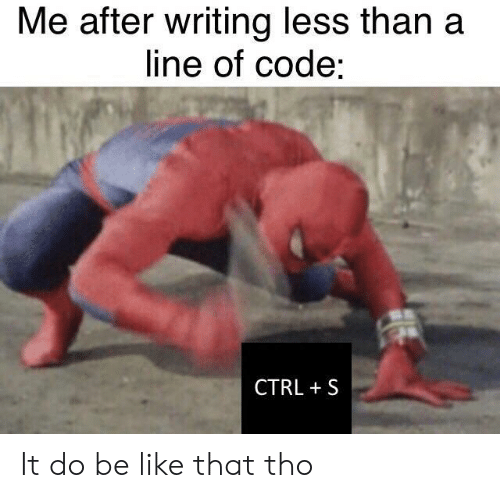 Be Like, Code, and Like: Me after writing less than a  line of code  CTRL S It do be like that tho