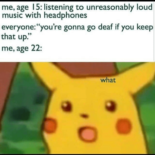 """Music, Headphones, and You: me, age 15: listening to unreasonably loud  music with headphones  everyone:""""you're gonna go deaf if you keep  that up.""""  me, age 22:  what"""