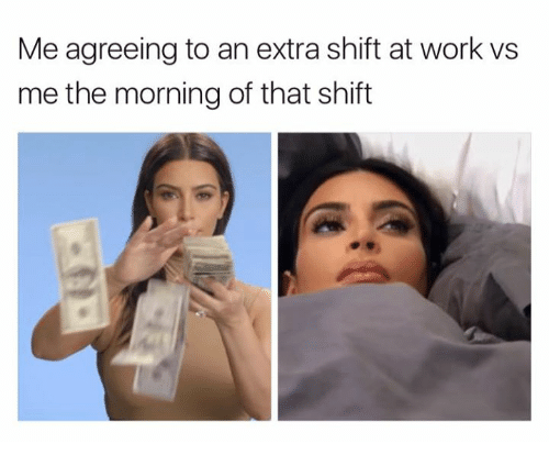 Work, Extras, and Extra: Me agreeing to an extra shift at work vs  me the morning of that shift
